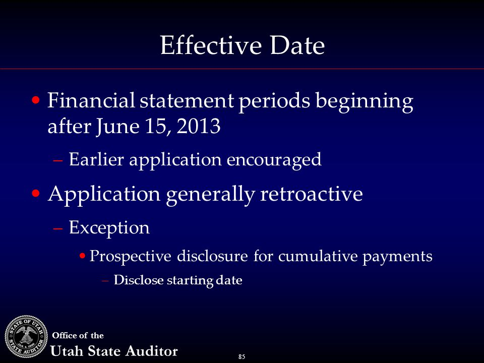 85 Office of the Utah State Auditor Effective Date Financial statement periods beginning after June 15, 2013 –Earlier application encouraged Application generally retroactive –Exception Prospective disclosure for cumulative payments –Disclose starting date