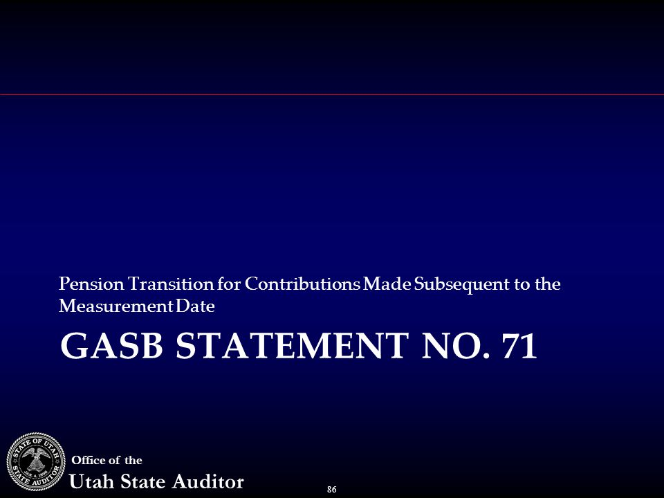 86 Office of the Utah State Auditor GASB STATEMENT NO. 71 Pension Transition for Contributions Made Subsequent to the Measurement Date