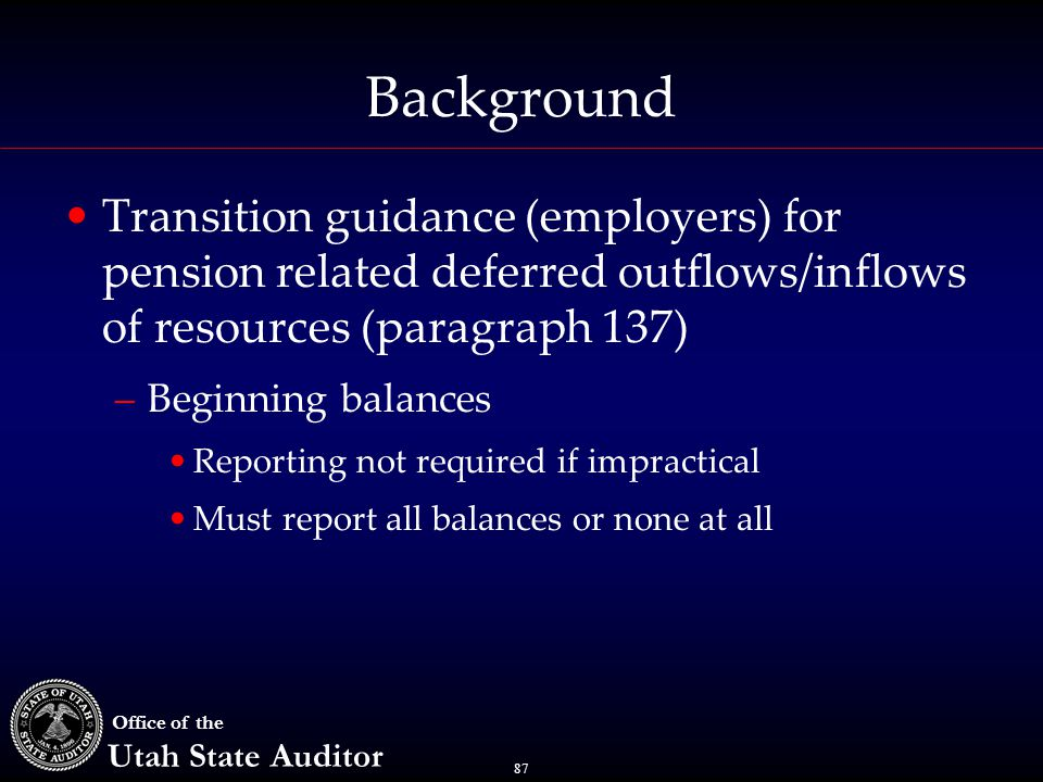 87 Office of the Utah State Auditor Background Transition guidance (employers) for pension related deferred outflows/inflows of resources (paragraph 1