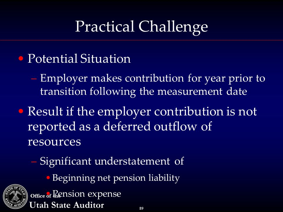89 Office of the Utah State Auditor Practical Challenge Potential Situation –Employer makes contribution for year prior to transition following the measurement date Result if the employer contribution is not reported as a deferred outflow of resources –Significant understatement of Beginning net pension liability Pension expense