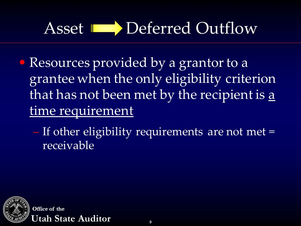 9 Office of the Utah State Auditor Asset Deferred Outflow Resources provided by a grantor to a grantee when the only eligibility criterion that has not been met by the recipient is a time requirement –If other eligibility requirements are not met = receivable