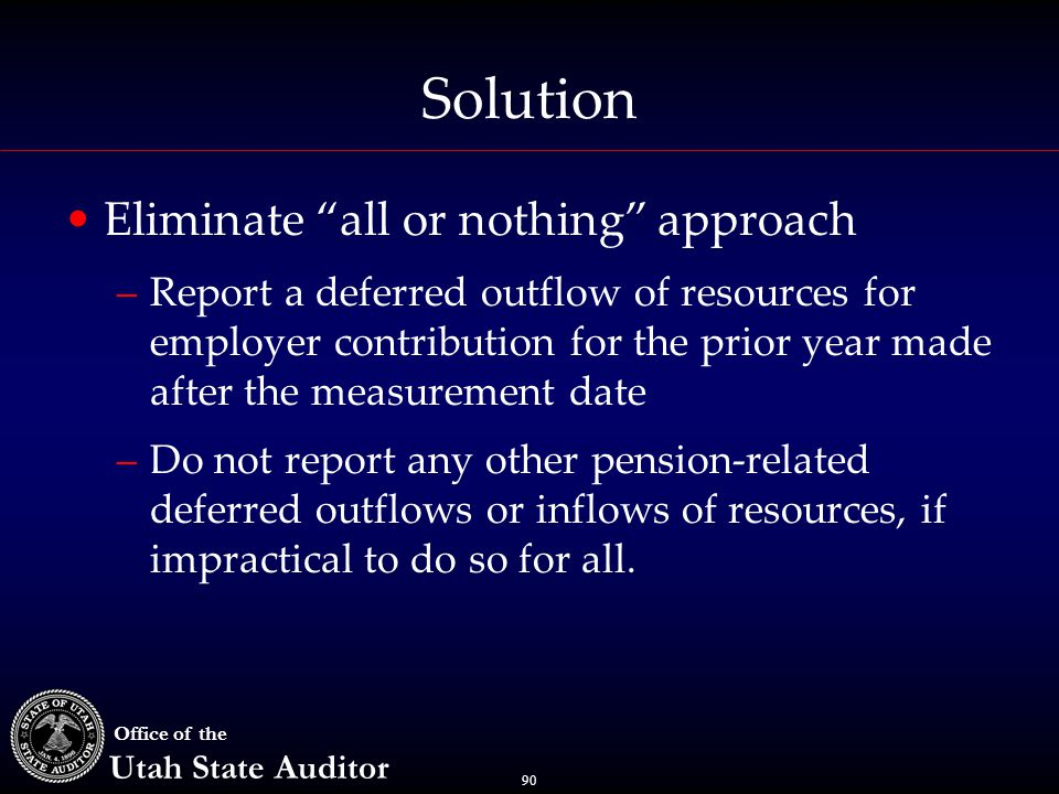 "90 Office of the Utah State Auditor Solution Eliminate ""all or nothing"" approach –Report a deferred outflow of resources for employer contribution for"