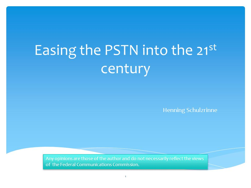 Easing the PSTN into the 21 st century Henning Schulzrinne 1 Any opinions are those of the author and do not necessarily reflect the views of the Federal Communications Commission.