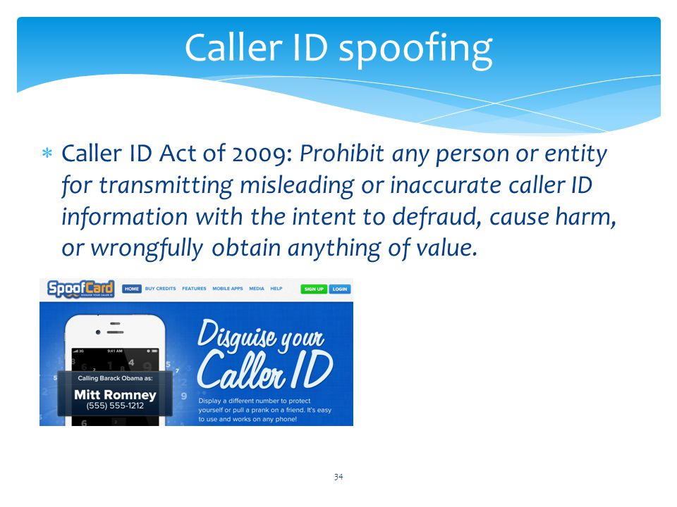  Caller ID Act of 2009: Prohibit any person or entity for transmitting misleading or inaccurate caller ID information with the intent to defraud, cause harm, or wrongfully obtain anything of value.