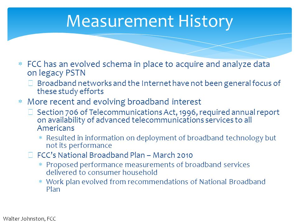Measurement History  FCC has an evolved schema in place to acquire and analyze data on legacy PSTN −Broadband networks and the Internet have not been general focus of these study efforts  More recent and evolving broadband interest −Section 706 of Telecommunications Act, 1996, required annual report on availability of advanced telecommunications services to all Americans  Resulted in information on deployment of broadband technology but not its performance −FCC's National Broadband Plan – March 2010  Proposed performance measurements of broadband services delivered to consumer household  Work plan evolved from recommendations of National Broadband Plan Walter Johnston, FCC