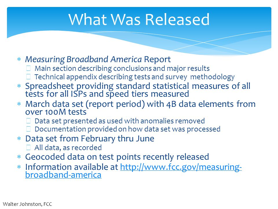 What Was Released  Measuring Broadband America Report −Main section describing conclusions and major results −Technical appendix describing tests and survey methodology  Spreadsheet providing standard statistical measures of all tests for all ISPs and speed tiers measured  March data set (report period) with 4B data elements from over 100M tests −Data set presented as used with anomalies removed −Documentation provided on how data set was processed  Data set from February thru June −All data, as recorded  Geocoded data on test points recently released  Information available at http://www.fcc.gov/measuring- broadband-americahttp://www.fcc.gov/measuring- broadband-america Walter Johnston, FCC