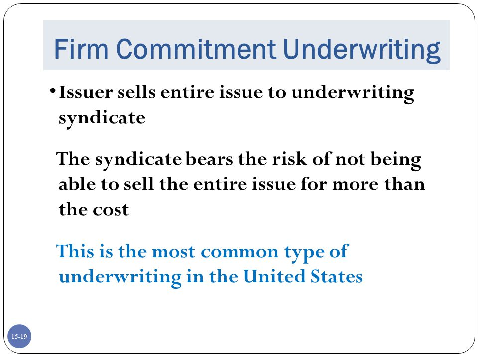 15-20 Best Efforts Underwriting Underwriter must make their best effort to sell the securities at an agreed-upon offering price The company bears the risk of the issue not being sold The offer may be pulled if there is not enough interest at the offer price.