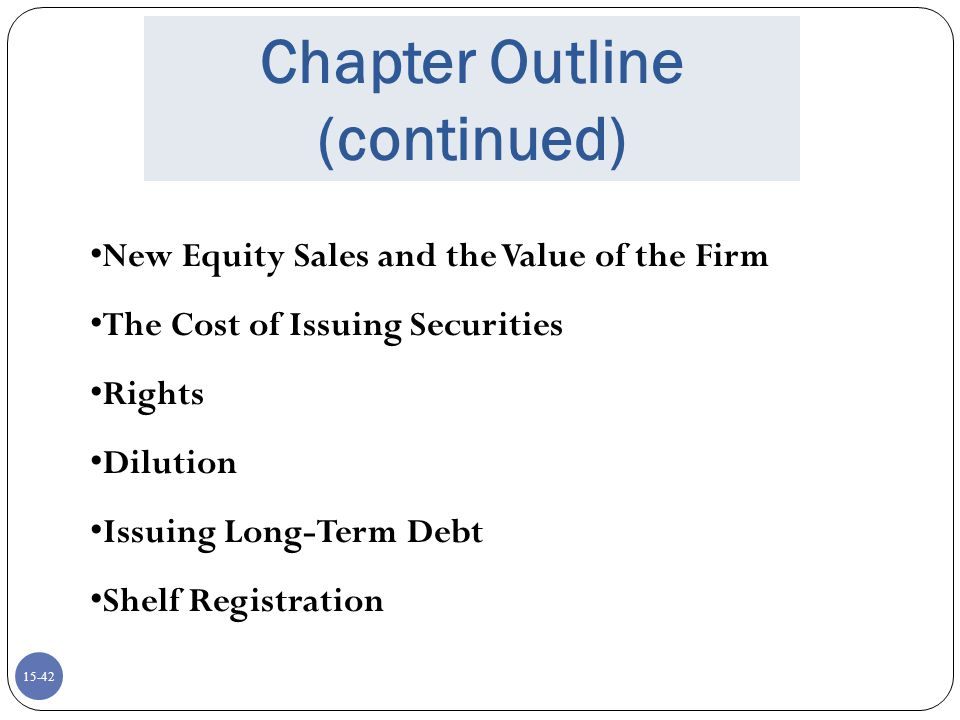 15-43 Dilution Dilution is a loss in value for existing shareholders Percentage ownership – shares sold to the general public without a rights offering Market value – firm accepts negative NPV projects Book value and EPS – occurs when market-to- book value is less than one