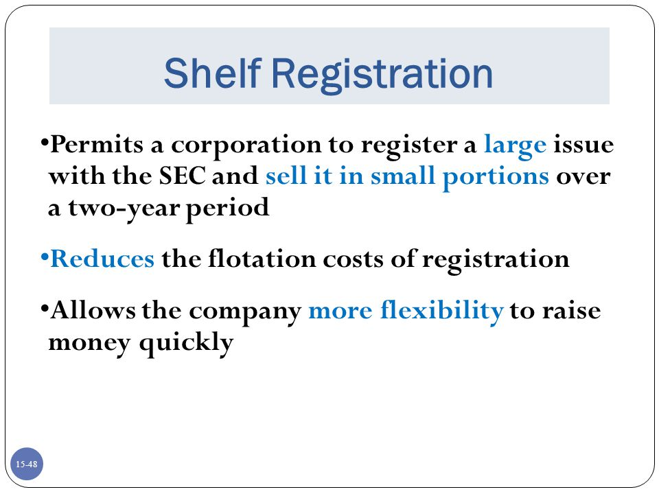 15-49 Shelf Registration Requirements: Company must be rated investment grade Cannot have defaulted on debt within last three years Market value of stock must be greater than $150 million No violations of the Securities Act of 1934 in the last three years