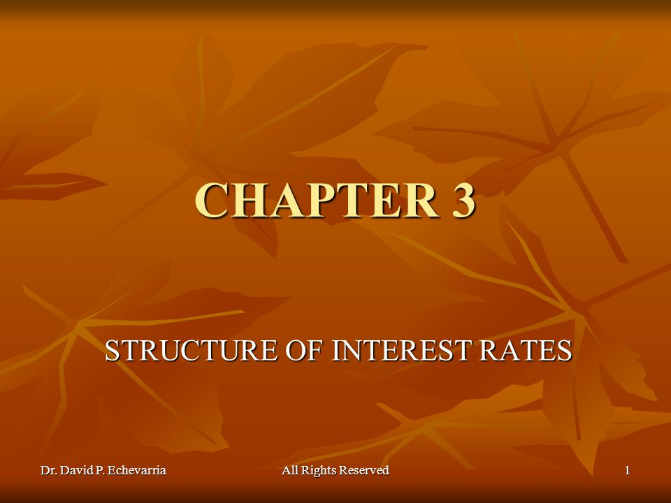 Dr. David P. Echevarria All Rights Reserved 1 CHAPTER 3 STRUCTURE OF INTEREST RATES