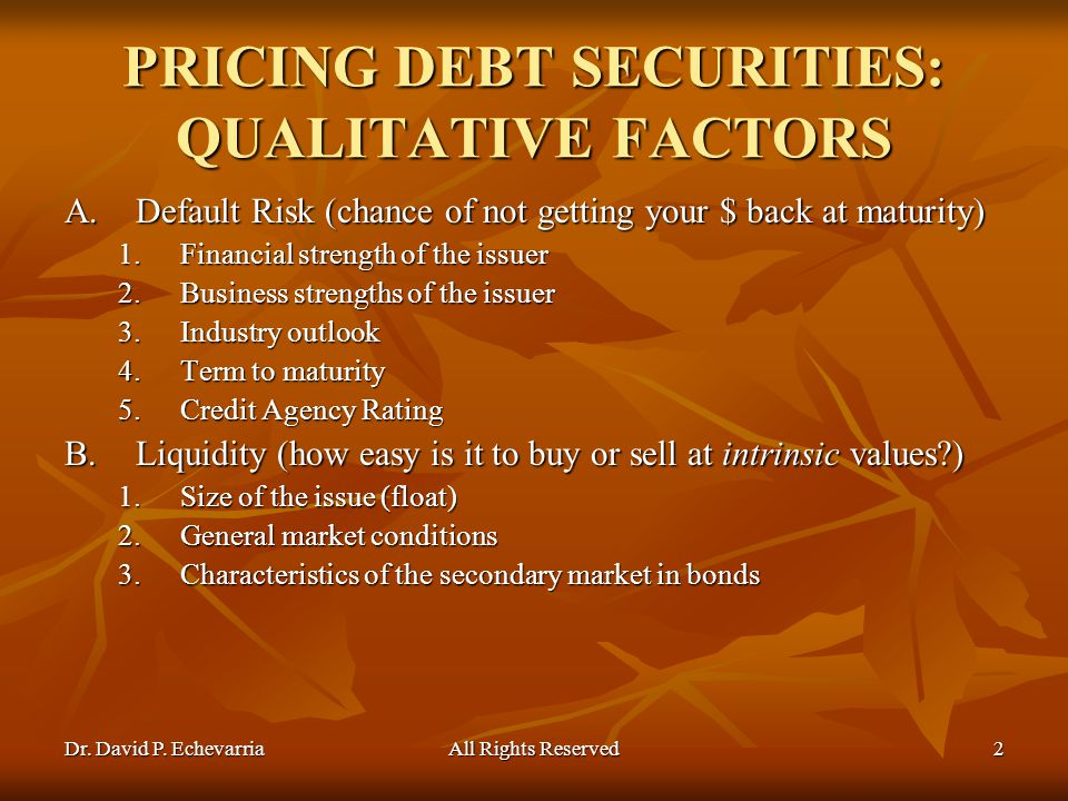 Dr. David P. EchevarriaAll Rights Reserved2 PRICING DEBT SECURITIES: QUALITATIVE FACTORS A.Default Risk (chance of not getting your $ back at maturity