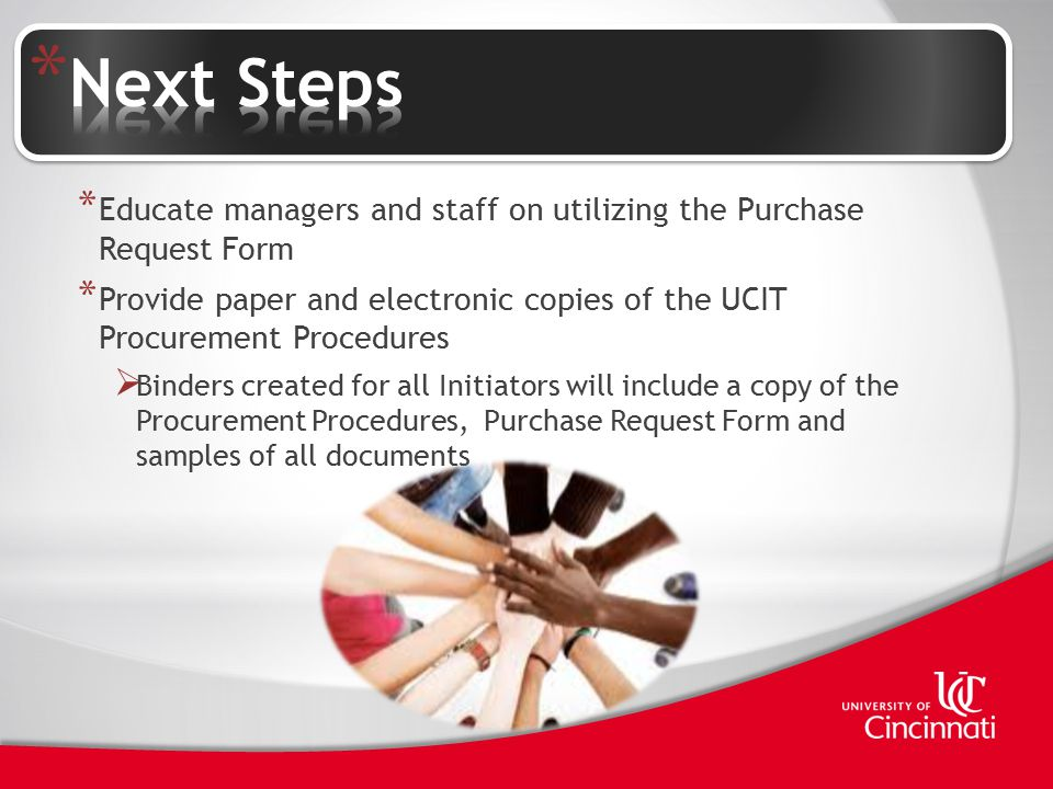 * Educate managers and staff on utilizing the Purchase Request Form * Provide paper and electronic copies of the UCIT Procurement Procedures  Binders created for all Initiators will include a copy of the Procurement Procedures, Purchase Request Form and samples of all documents