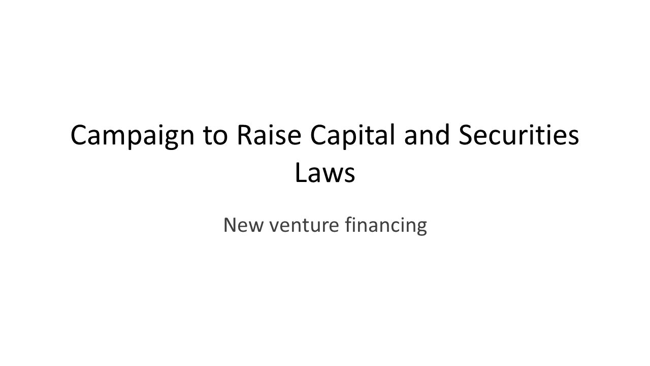 Campaign to Raise Capital and Securities Laws New venture financing