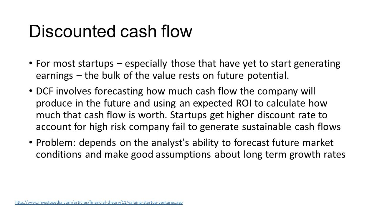 Discounted cash flow For most startups – especially those that have yet to start generating earnings – the bulk of the value rests on future potential.