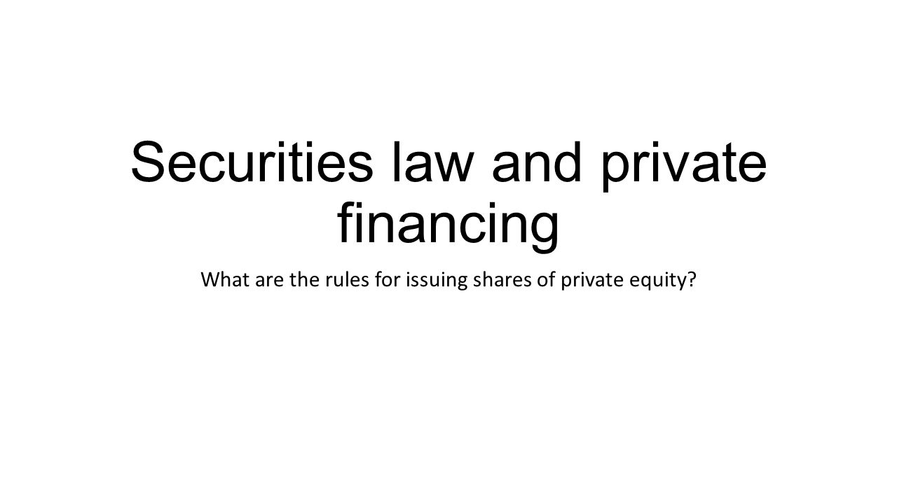 Securities law and private financing What are the rules for issuing shares of private equity