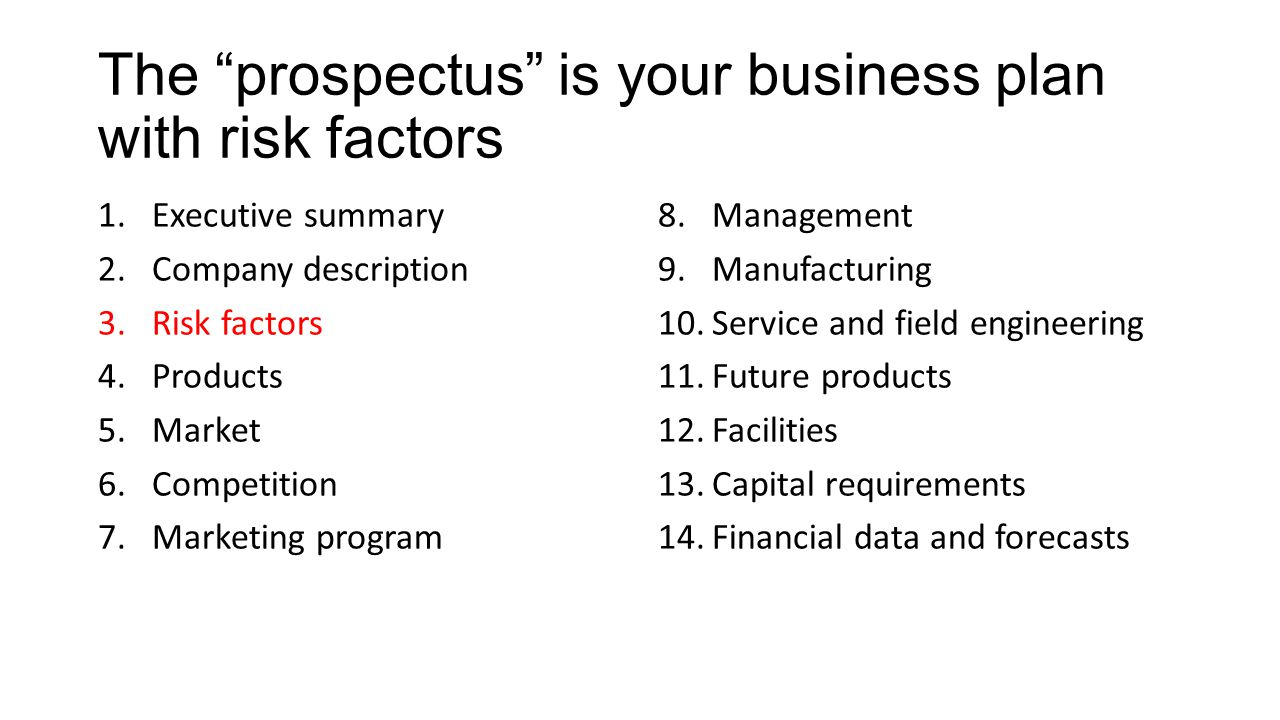 The prospectus is your business plan with risk factors 1.Executive summary 2.Company description 3.Risk factors 4.Products 5.Market 6.Competition 7.Marketing program 8.Management 9.Manufacturing 10.Service and field engineering 11.Future products 12.Facilities 13.Capital requirements 14.Financial data and forecasts