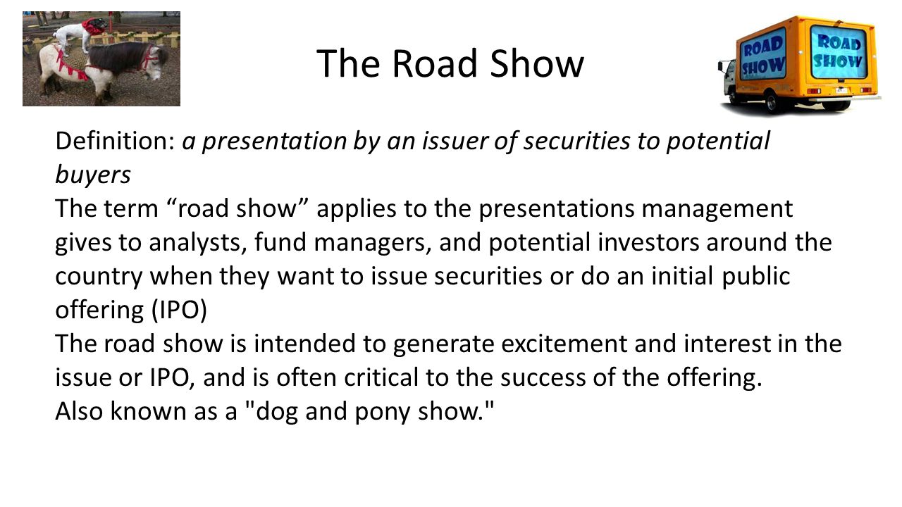 The Road Show Definition: a presentation by an issuer of securities to potential buyers The term road show applies to the presentations management gives to analysts, fund managers, and potential investors around the country when they want to issue securities or do an initial public offering (IPO) The road show is intended to generate excitement and interest in the issue or IPO, and is often critical to the success of the offering.