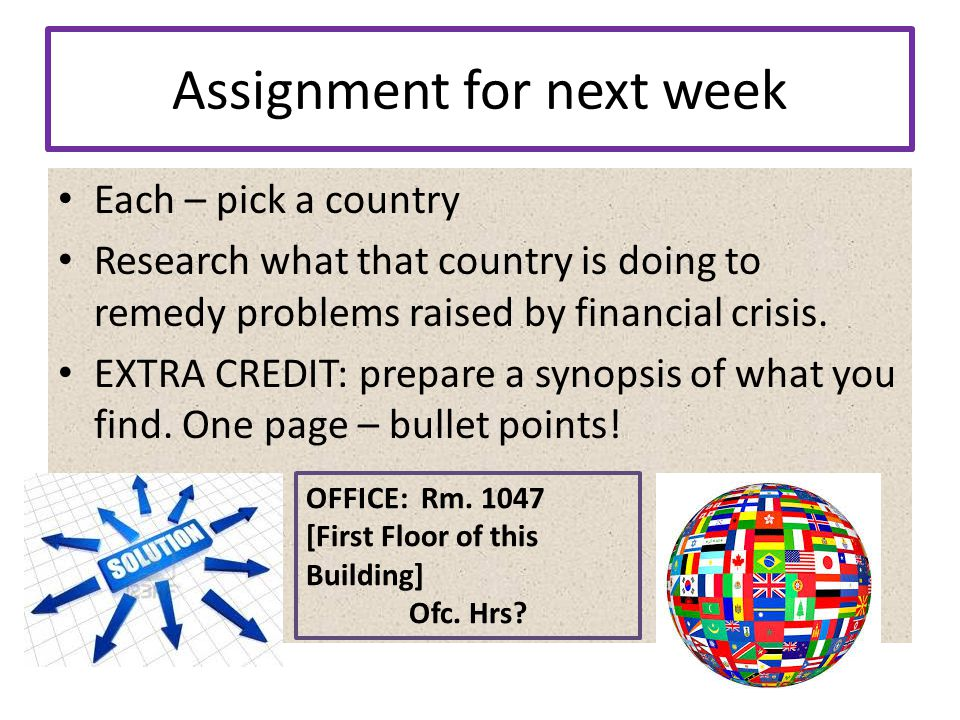 Assignment for next week Each – pick a country Research what that country is doing to remedy problems raised by financial crisis.