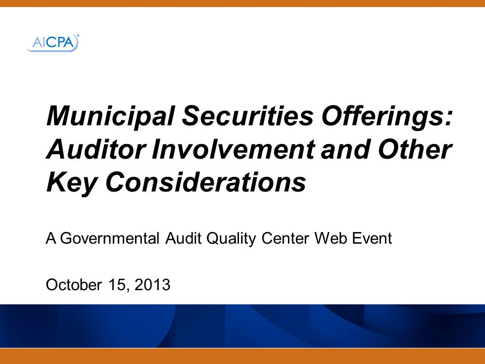 #aicpacw A Governmental Audit Quality Center Web Event October 15, 2013 Municipal Securities Offerings: Auditor Involvement and Other Key Considerations