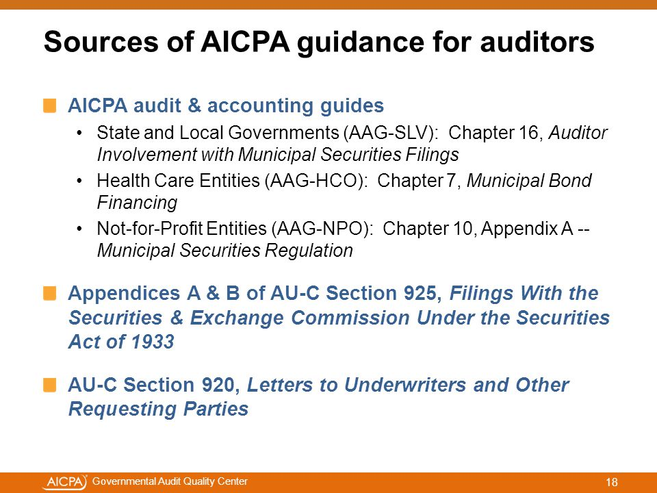 #aicpacw Governmental Audit Quality Center Sources of AICPA guidance for auditors AICPA audit & accounting guides State and Local Governments (AAG-SLV): Chapter 16, Auditor Involvement with Municipal Securities Filings Health Care Entities (AAG-HCO): Chapter 7, Municipal Bond Financing Not-for-Profit Entities (AAG-NPO): Chapter 10, Appendix A -- Municipal Securities Regulation Appendices A & B of AU-C Section 925, Filings With the Securities & Exchange Commission Under the Securities Act of 1933 AU-C Section 920, Letters to Underwriters and Other Requesting Parties 18