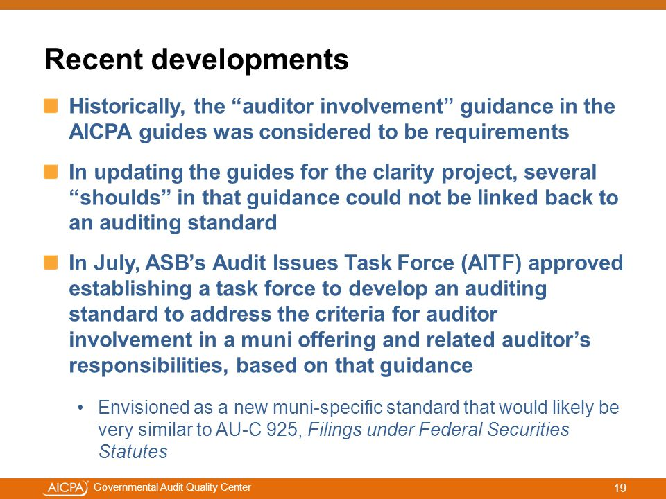 #aicpacw Governmental Audit Quality Center Recent developments Historically, the auditor involvement guidance in the AICPA guides was considered to be requirements In updating the guides for the clarity project, several shoulds in that guidance could not be linked back to an auditing standard In July, ASB's Audit Issues Task Force (AITF) approved establishing a task force to develop an auditing standard to address the criteria for auditor involvement in a muni offering and related auditor's responsibilities, based on that guidance Envisioned as a new muni-specific standard that would likely be very similar to AU-C 925, Filings under Federal Securities Statutes 19