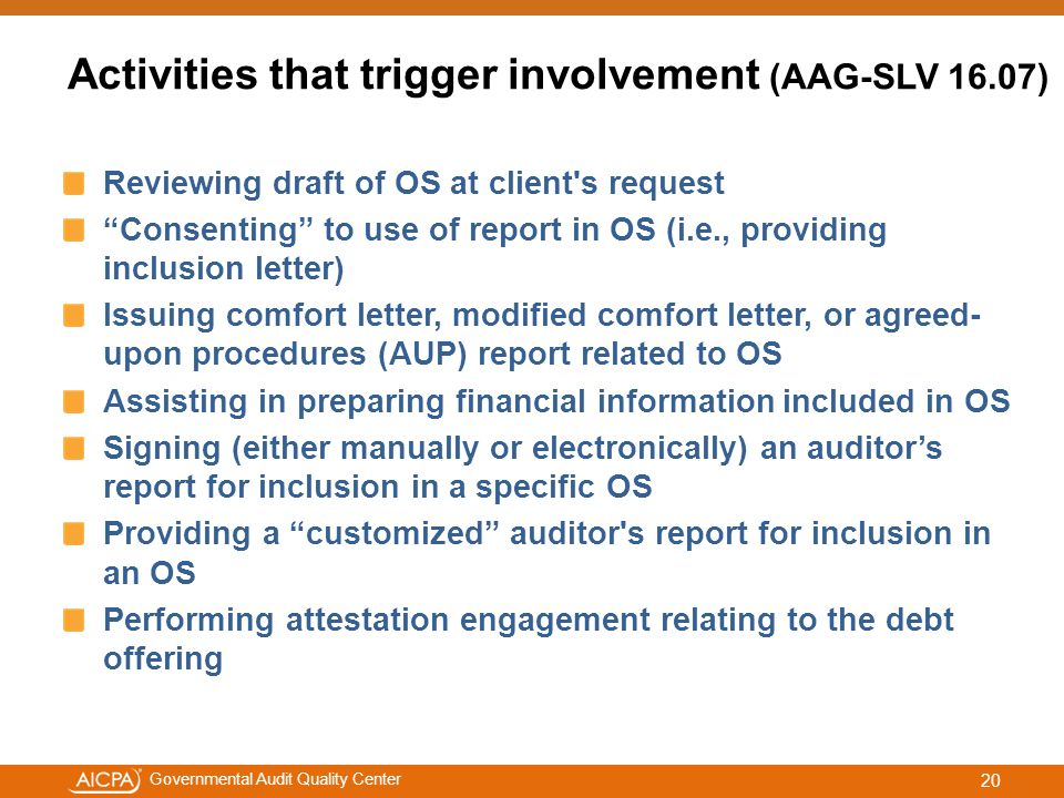 #aicpacw Governmental Audit Quality Center Activities that trigger involvement (AAG-SLV 16.07) Reviewing draft of OS at client s request Consenting to use of report in OS (i.e., providing inclusion letter) Issuing comfort letter, modified comfort letter, or agreed- upon procedures (AUP) report related to OS Assisting in preparing financial information included in OS Signing (either manually or electronically) an auditor's report for inclusion in a specific OS Providing a customized auditor s report for inclusion in an OS Performing attestation engagement relating to the debt offering 20