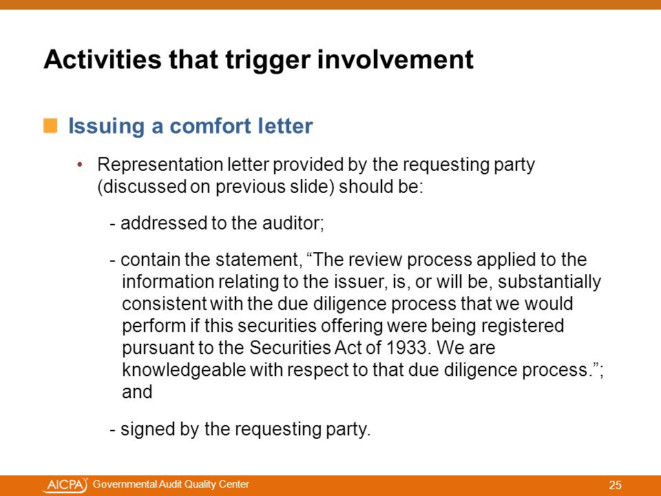 #aicpacw Governmental Audit Quality Center Activities that trigger involvement Issuing a comfort letter Representation letter provided by the requesting party (discussed on previous slide) should be: - addressed to the auditor; - contain the statement, The review process applied to the information relating to the issuer, is, or will be, substantially consistent with the due diligence process that we would perform if this securities offering were being registered pursuant to the Securities Act of 1933.