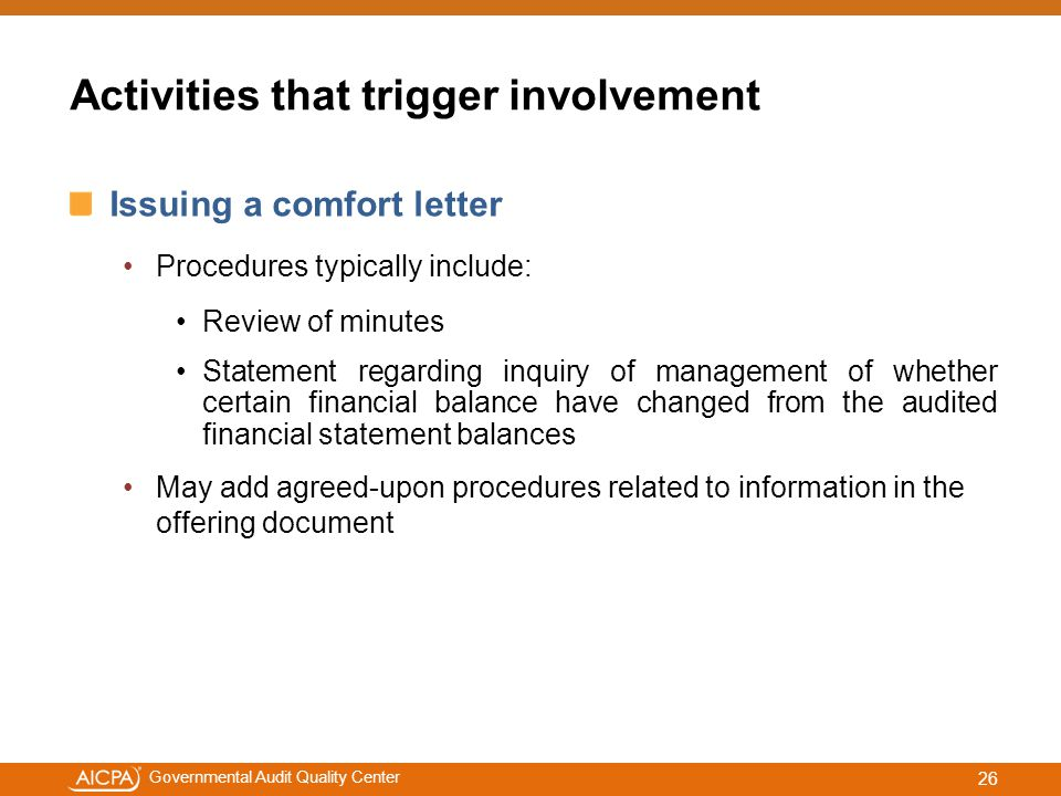 #aicpacw Governmental Audit Quality Center Activities that trigger involvement Issuing a comfort letter Procedures typically include: Review of minutes Statement regarding inquiry of management of whether certain financial balance have changed from the audited financial statement balances May add agreed-upon procedures related to information in the offering document 26