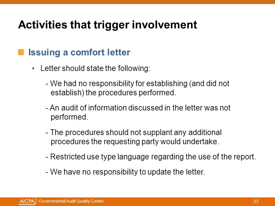 #aicpacw Governmental Audit Quality Center Activities that trigger involvement Issuing a comfort letter Letter should state the following: - We had no responsibility for establishing (and did not establish) the procedures performed.