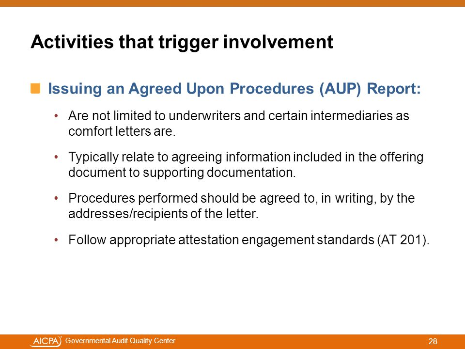 #aicpacw Governmental Audit Quality Center Activities that trigger involvement Issuing an Agreed Upon Procedures (AUP) Report: Are not limited to underwriters and certain intermediaries as comfort letters are.