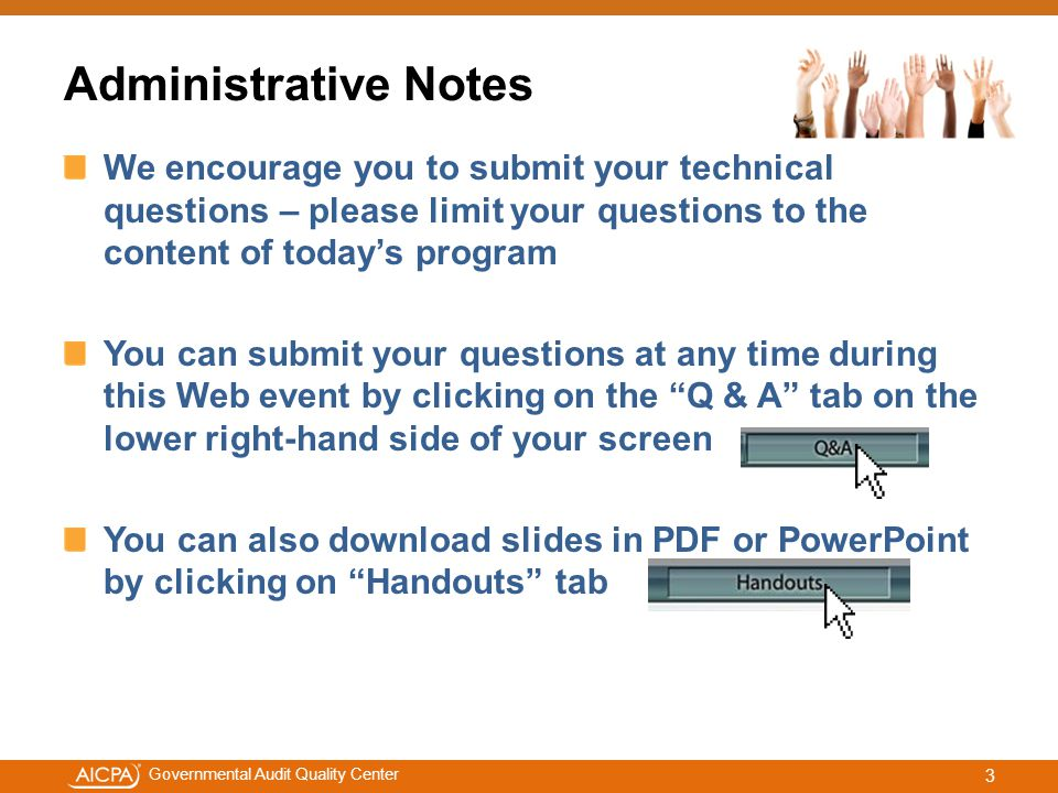 #aicpacw Governmental Audit Quality Center Administrative Notes We encourage you to submit your technical questions – please limit your questions to the content of today's program You can submit your questions at any time during this Web event by clicking on the Q & A tab on the lower right-hand side of your screen You can also download slides in PDF or PowerPoint by clicking on Handouts tab 3