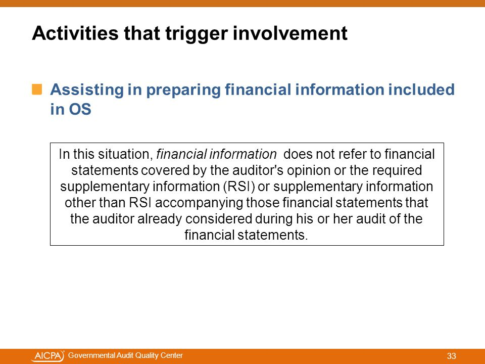 #aicpacw Governmental Audit Quality Center Assisting in preparing financial information included in OS In this situation, financial information does not refer to financial statements covered by the auditor s opinion or the required supplementary information (RSI) or supplementary information other than RSI accompanying those financial statements that the auditor already considered during his or her audit of the financial statements.