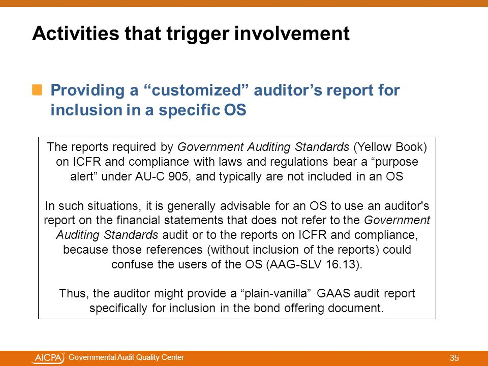 #aicpacw Governmental Audit Quality Center Providing a customized auditor's report for inclusion in a specific OS The reports required by Government Auditing Standards (Yellow Book) on ICFR and compliance with laws and regulations bear a purpose alert under AU-C 905, and typically are not included in an OS In such situations, it is generally advisable for an OS to use an auditor s report on the financial statements that does not refer to the Government Auditing Standards audit or to the reports on ICFR and compliance, because those references (without inclusion of the reports) could confuse the users of the OS (AAG-SLV 16.13).