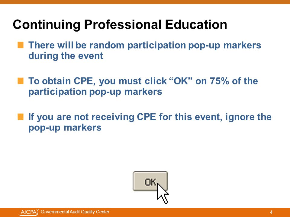 #aicpacw Governmental Audit Quality Center Continuing Professional Education At the end of today's presentation we will provide steps for obtaining your CPE certificate Contact the Service Center for help with obtaining CPE at 888.777.7077 or service@aicpa.orgservice@aicpa.org If you are not receiving CPE for this event, ignore the pop-up markers if they appear.