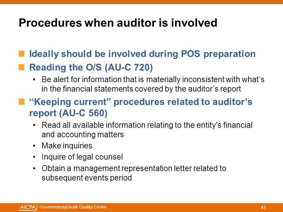 #aicpacw Governmental Audit Quality Center Procedures when auditor is involved Ideally should be involved during POS preparation Reading the O/S (AU-C 720) Be alert for information that is materially inconsistent with what's in the financial statements covered by the auditor's report Keeping current procedures related to auditor's report (AU-C 560) Read all available information relating to the entity s financial and accounting matters Make inquiries Inquire of legal counsel Obtain a management representation letter related to subsequent events period 41