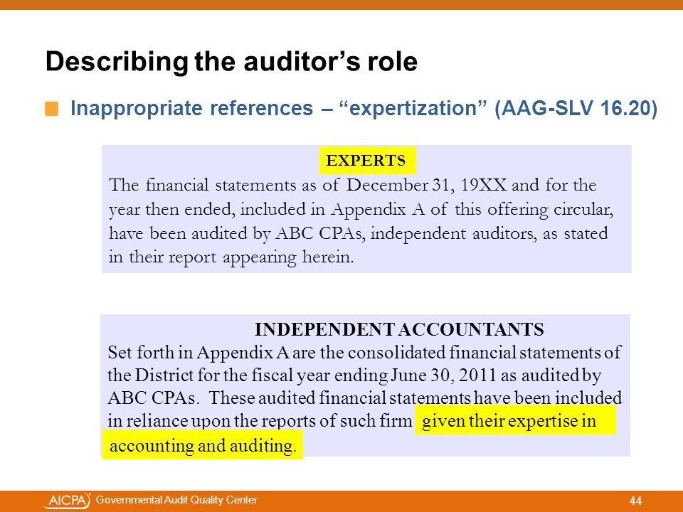 #aicpacw Governmental Audit Quality Center Describing the auditor's role Inappropriate references – expertization (AAG-SLV 16.20) The financial statements as of December 31, 19XX and for the year then ended, included in Appendix A of this offering circular, have been audited by ABC CPAs, independent auditors, as stated in their report appearing herein.