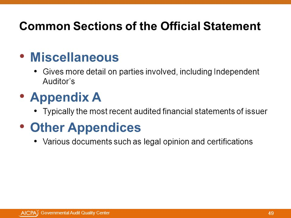 #aicpacw Governmental Audit Quality Center Common Sections of the Official Statement Miscellaneous Gives more detail on parties involved, including Independent Auditor's Appendix A Typically the most recent audited financial statements of issuer Other Appendices Various documents such as legal opinion and certifications 49