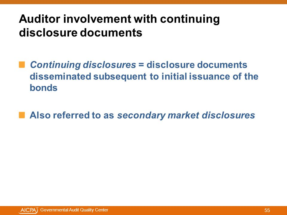 #aicpacw Governmental Audit Quality Center Auditor involvement with continuing disclosure documents Continuing disclosures = disclosure documents disseminated subsequent to initial issuance of the bonds Also referred to as secondary market disclosures 55