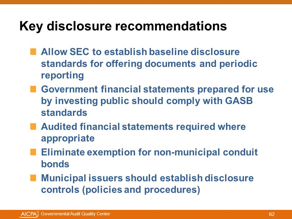 #aicpacw Governmental Audit Quality Center Key disclosure recommendations Allow SEC to establish baseline disclosure standards for offering documents and periodic reporting Government financial statements prepared for use by investing public should comply with GASB standards Audited financial statements required where appropriate Eliminate exemption for non-municipal conduit bonds Municipal issuers should establish disclosure controls (policies and procedures) 62