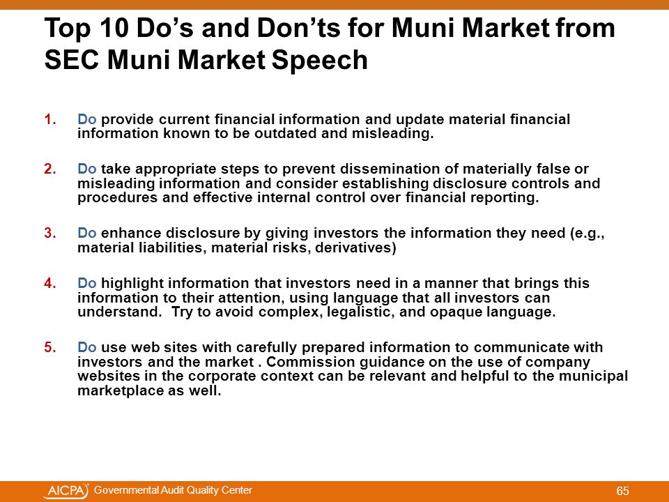 #aicpacw Governmental Audit Quality Center Top 10 Do's and Don'ts for Muni Market from SEC Muni Market Speech 1.Do provide current financial information and update material financial information known to be outdated and misleading.