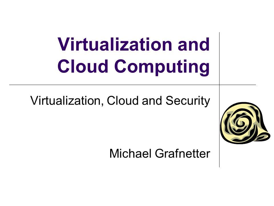 Virtualization and Cloud Computing Virtualization, Cloud and Security Michael Grafnetter