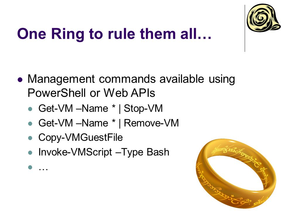 One Ring to rule them all… Management commands available using PowerShell or Web APIs Get-VM –Name * | Stop-VM Get-VM –Name * | Remove-VM Copy-VMGuest
