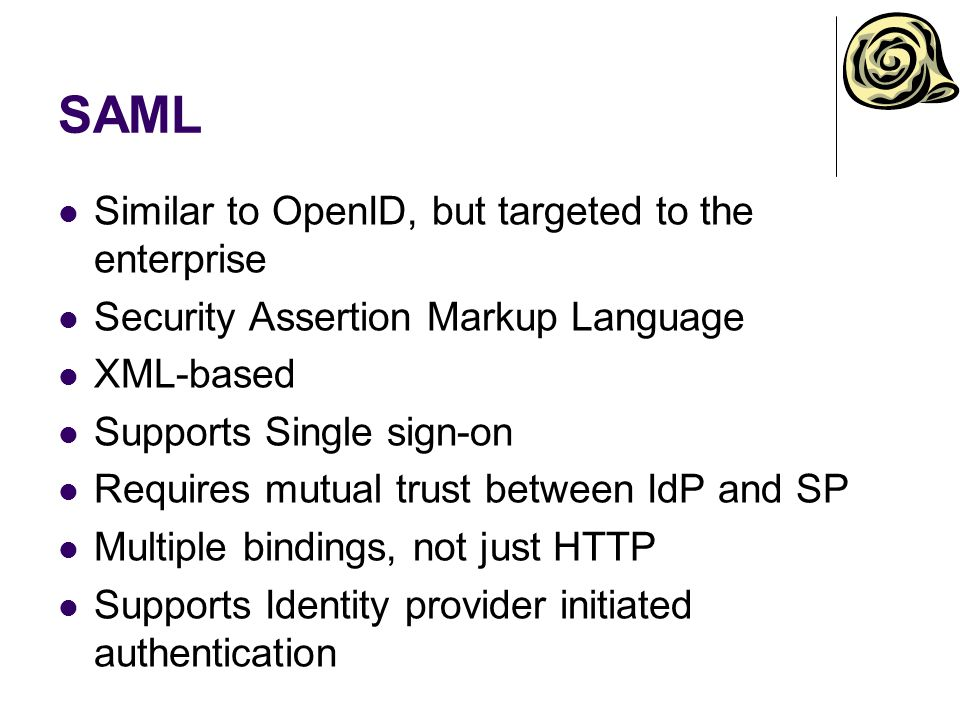 SAML Similar to OpenID, but targeted to the enterprise Security Assertion Markup Language XML-based Supports Single sign-on Requires mutual trust betw