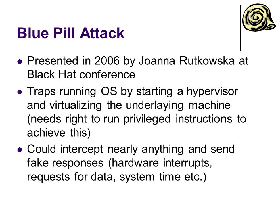 Presented in 2006 by Joanna Rutkowska at Black Hat conference Traps running OS by starting a hypervisor and virtualizing the underlaying machine (need