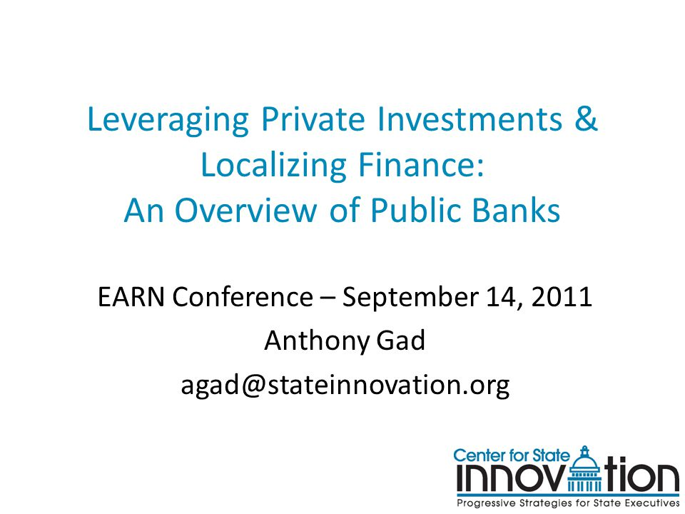 Leveraging Private Investments & Localizing Finance: An Overview of Public Banks EARN Conference – September 14, 2011 Anthony Gad agad@stateinnovation