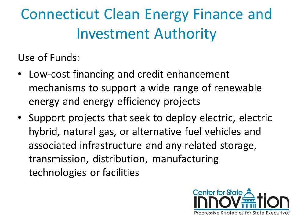 Connecticut Clean Energy Finance and Investment Authority Use of Funds: Low-cost financing and credit enhancement mechanisms to support a wide range of renewable energy and energy efficiency projects Support projects that seek to deploy electric, electric hybrid, natural gas, or alternative fuel vehicles and associated infrastructure and any related storage, transmission, distribution, manufacturing technologies or facilities