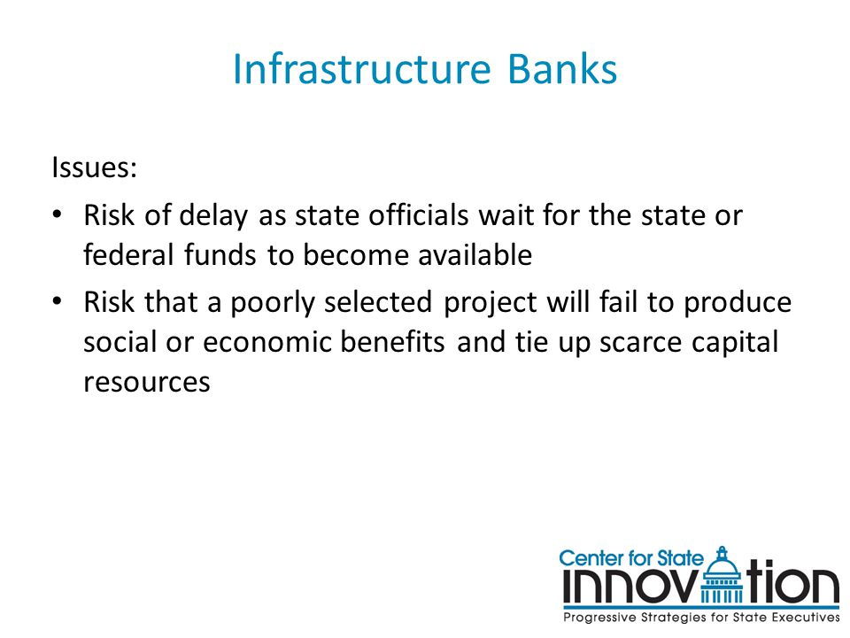 Infrastructure Banks Issues: Risk of delay as state officials wait for the state or federal funds to become available Risk that a poorly selected project will fail to produce social or economic benefits and tie up scarce capital resources