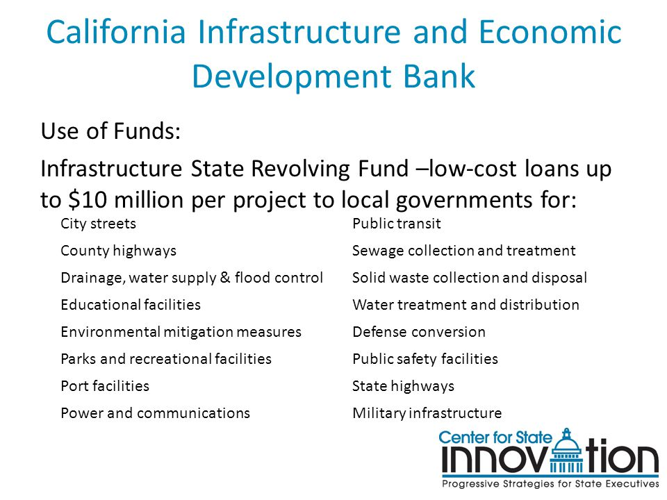 California Infrastructure and Economic Development Bank Use of Funds: Infrastructure State Revolving Fund –low-cost loans up to $10 million per projec