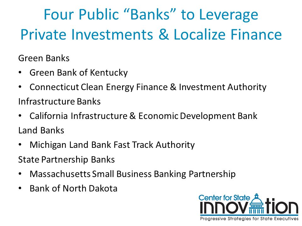 Four Public Banks to Leverage Private Investments & Localize Finance Green Banks Green Bank of Kentucky Connecticut Clean Energy Finance & Investment Authority Infrastructure Banks California Infrastructure & Economic Development Bank Land Banks Michigan Land Bank Fast Track Authority State Partnership Banks Massachusetts Small Business Banking Partnership Bank of North Dakota