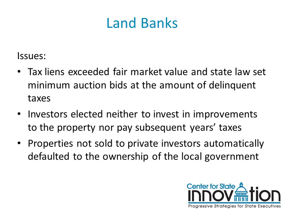Land Banks Issues: Tax liens exceeded fair market value and state law set minimum auction bids at the amount of delinquent taxes Investors elected nei